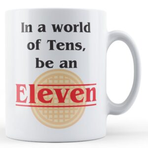 In a world of Tens, be an Eleven – Printed Mug