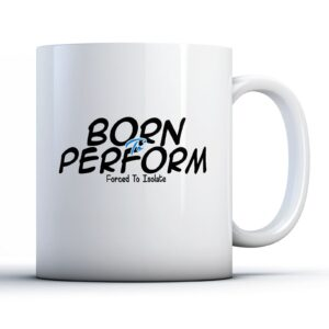 Born To Perform, Forced To Isolate – Printed Mug