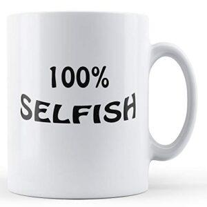 100% Selfish – Printed Mug