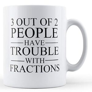 3 Out Of 2 People Trouble Fractions – Printed Mug