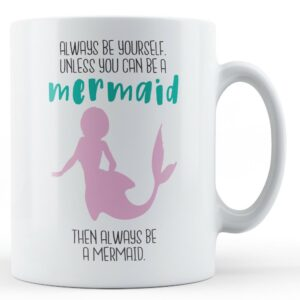 Always Be Yourself. Unless You Can Be A Mermaid – Printed Mug