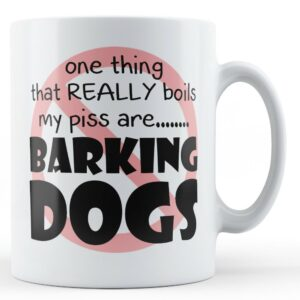 Barking Dogs Boil My Piss Mug – Printed Mug