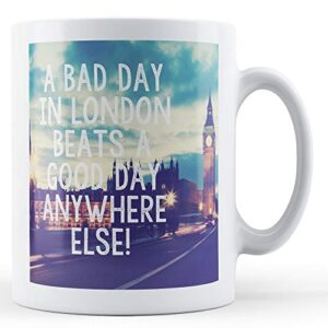 A Bad Day In London Beats A Good Day Anywhere Else! – Printed Mug