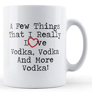 A Few Things I Really Love Vodka Vodka Vodka – Printed Mug