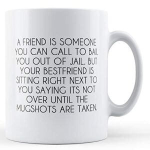 A Friend Is Someone Who You Can Call To Bail You Out – Printed Mug