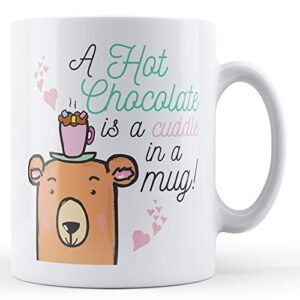 A Hot Chocolate Is A Cuddle In A Mug! – Printed Mug