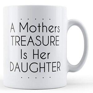 A Mothers Treasure Is Her Daughter – Printed Mug
