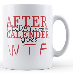 After Tuesday Even The Calender Goes Wtf – Printed Mug