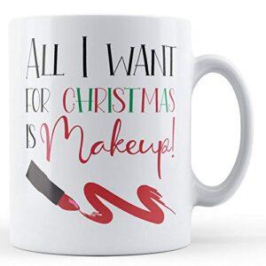 All I Want For Christmas Is Makeup! – Printed Mug