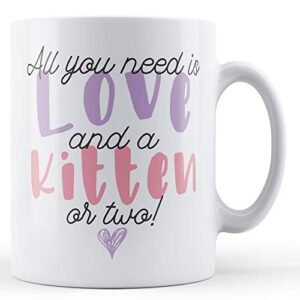All You Need Is Love And A Kitten Or Two! – Printed Mug