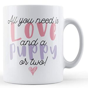 All You Need Is Love And A Puppy Or Two! – Printed Mug