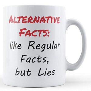 Alternative Facts: Like Regular Facts, but Lies – Printed Mug