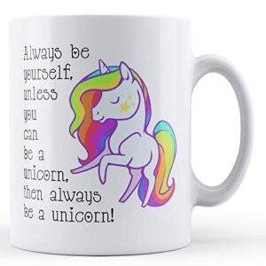 Always Be Yourself Unless You Can Be A Unicorn Then Always Be A Unicorn – Printed Mug