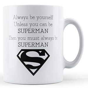 Always Be Yourself Unless You Can Be Superman – Printed Mug