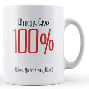 Always Give 100% Unless You're Giving Blood – Printed Mug
