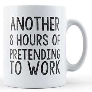 Another 8 Hours Of Pretending To Work – Printed Mug
