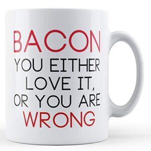 Bacon Either Love It Or Your Wrong – Printed Mug