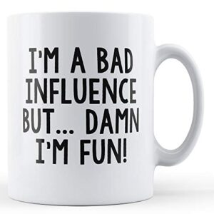 Bad Influence But Damn I'm Fun – Printed Mug