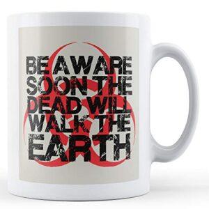 Be Aware Soon The Dead Will Walk On Earth – Printed Mug