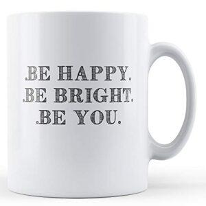 Be Happy Be Bright Be You – Printed Mug