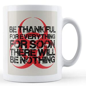 Be Thankful For Everything For Soon There Will Be Nothing – Printed Mug