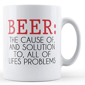 Beer The Cause Of And Solution To All Lifes Problems – Printed Mug
