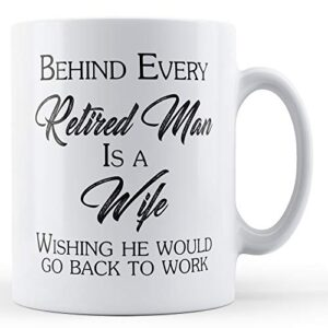 Behind Every Retired Man Is A Wife. – Printed Mug