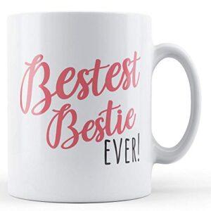 Bestest Bestie Ever! – Printed Mug