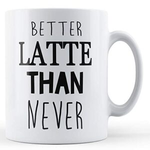 Better Latte Than Never – Printed Mug
