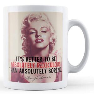 Better To Be Absolutely Ridiculous Than Absolutely Boring – Printed Mug