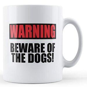 Beware Of The Dogs! – Printed Mug