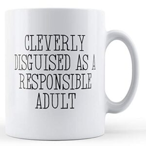 Cleverly Disguised As A Responsible Adult – Printed Mug