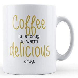 Coffee Is A Warm Delicious Drug – Printed Mug