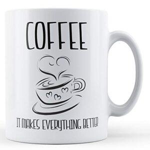 Coffee It Makes Everything Better – Printed Mug