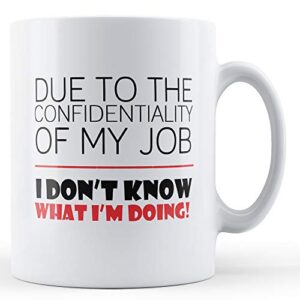 Confidentiality Of My Job I Don't Know What I'm Doing – Printed Mug