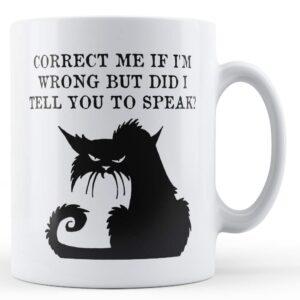 Correct Me If I'm Wrong But Did I Tell You To Speak? – Printed Mug