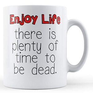 Decorative Enjoy Life There Is Plenty Of Time To Be Dead – Printed Mug