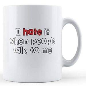 Decorative I Hate It When People Talk To Me – Printed Mug
