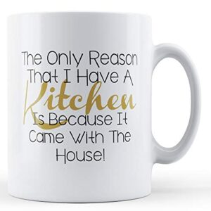 Decorative The Only Reason I Have A Kitchen – Printed Mug