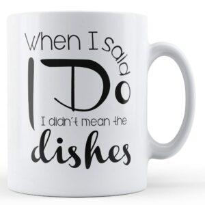 Decorative When I Said I Do I Didn't Mean The Dishes – Printed Mug