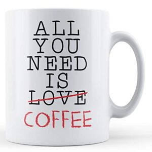 Decorative Writing All You Need Is Coffee – Printed Mug