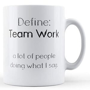 Define:Team Work. A Lot Of People Doing What I Say – Printed Mug