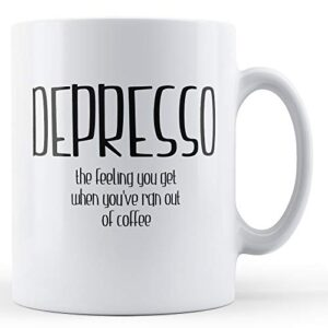 Depresso Feeling You Get You've Ran Out Of Coffee – Printed Mug