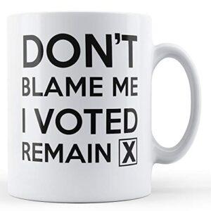 Don't Blame Me I Voted Remain – Printed Mug