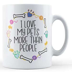 I Love My Pets More Than People – Printed Mug