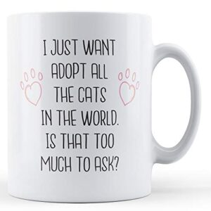 I Just Want To Adopt All The Cats In The World – Printed Mug