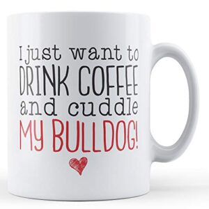 I Just Want To Drink Coffee And Cuddle My Bulldog! – Printed Mug