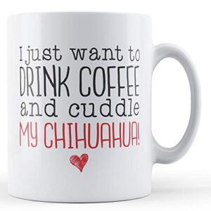I Just Want To Drink Coffee And Cuddle My Chihuahua! – Printed Mug