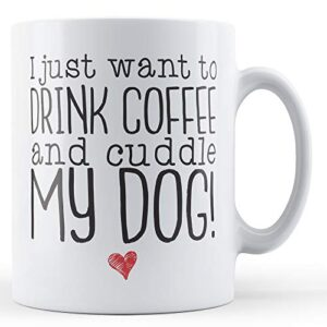 I Just Want To Drink Coffee And Cuddle My Dog! – Printed Mug