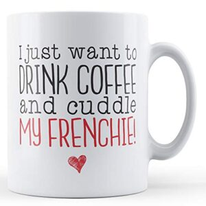 I Just Want To Drink Coffee And Cuddle My Frenchie! – Printed Mug